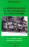 Diegou Bailly - La restauration du multipartisme en Côte d'Ivoire ou La double mort D'Houphouët-Boigny.