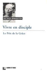 Dietrich Bonhoeffer - Vivre en disciple - Le prix de la grâce.