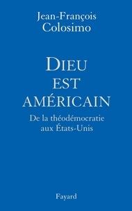 Dieu est américain - De la théodémocratie aux Etats-Unis.