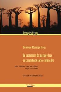 Dieudonné Adubang'o Ucoun - Le sacrement de mariage face aux mutations socio-culturelles - Pour renouer avec les valeurs négro-africaines.
