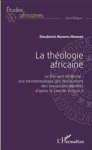 Dieudonné Mushipu Mbombo - La théologie africaine - Le feu vert de Rome : une herméneutique des déclarations des souverains pontifes d'après le Concile Vatican II.