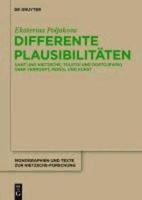 Differente Plausibilitäten - Kant und Nietzsche,Tolstoi und Dostojewski über Vernunft, Moral und Kunst.