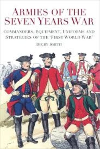 Digby Smith - Armies of the Seven Years War - Commanders, Equipment, Uniforms and Strategies of the 'First World War'.