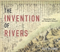Dilip Da Cunha - The Invention of Rivers - Alexander's Eye and Ganga's Descent.