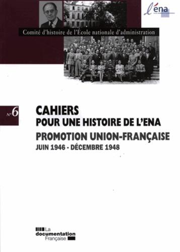 Comité d'histoire de l'ENA - Cahiers pour une histoire de l'ENA N° 6 : Promotion Union-Française juin 1946 - décembre 1948.