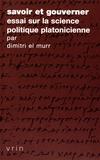 Dimitri El Murr - Savoir et gouverner - Essai sur la science politique platonicienne.