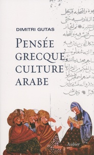 Dimitri Gutas - Pensée grecque, culture arabe - Le mouvement de traduction gréco-arabe à Bagdad et la société abbasside primitive (IIe-IVe/VIIIe-Xe siècles).