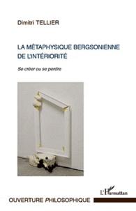 Dimitri Tellier - La métaphysique bergsonienne de l'intériorité - Se créer ou se perdre.