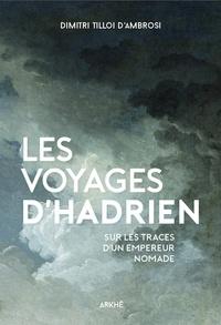 Dimitri Tilloi-d'Ambrosi - Les voyages d'Hadrien - Sur les traces d'un empereur nomade.