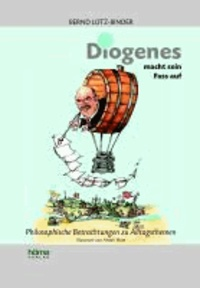 Diogenes macht sein Fass auf - Philosophische Betrachtungen zu Alltagsthemen.