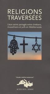 Dionigi Albera et Maria Couroucli - Religions traversées - Lieux saints partagés entre chrétiens, musulmans et juifs en Méditerranée.