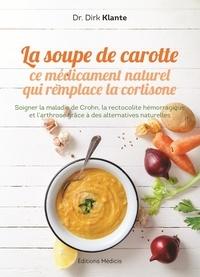 Dirk Klante - La soupe de carotte - Ce médicament naturel qui remplace la cortisone - Soigner la maladie de Crohn, la rectolite hémorragique et l'arthrose grâce à des alternatives naturelles.