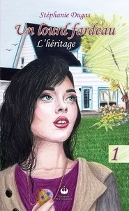 Stéphanie Dugas - Un lourd fardeau Tome 1 : L'héritage.