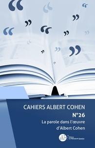 Divers Auteurs - Cahiers Albert Cohen N°26 - La parole dans l'oeuvre d'Albert Cohen.
