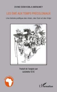 Divine Edem Kobla Amenumey - Les Ewé aux temps précoloniaux - Une histoire politique des Anlan, des Guin et des Krépi.