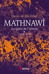 Djalâl-od-Dîn Rûmî - Mathnawî, la quète de l'Absolu - Tomes 1, Livres I à III.