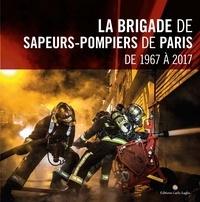 Djamel Ben Mohamed et Michel Cros - La brigade de sapeurs-pompiers de Paris de 1967 à 2017.