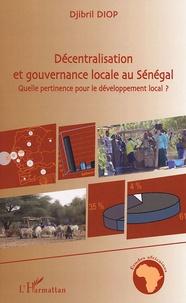 Djibril Diop - Décentralisation et gouvernance locale au Sénégal - Quelle pertinence pour le développement local ?.
