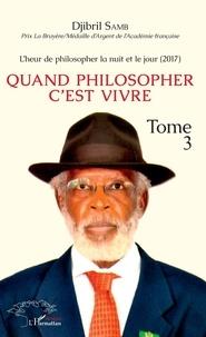 Djibril Samb - Quand philosopher c'est vivre - Tome 3,  L'heur de philosopher la nuit et le jour.