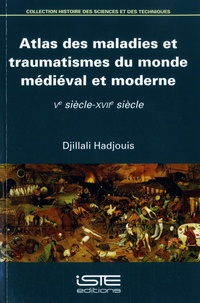 Djillali Hadjouis - Atlas des maladies et traumatismes du monde médiéval et moderne - Ve siècle-XVIIe siècle.