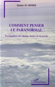 Djohar Si Ahmed - Comment penser le paranormal : psychanalyse des champs limites de la psyché.