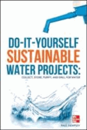 Do-It-Yourself Sustainable Water Projects - Collect, Store, Purify, and Drill for Water.