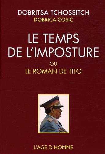 Dobrica Cosic - Le temps de l'imposture - Ou Le roman de Tito suivi de La roue épique de Dobritsa Tchossitch.