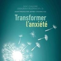 Doc Childre et Deborah Rozman - Transformer l'anxiété - La solution HeartMath® pour vaincre la peur et les tracas et atteindre la sérénité.