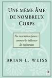 Docteur Brian L. Weiss - Une même âme, de nombreux corps - Nos incarnations futures : comment les influencer dès maintenant.