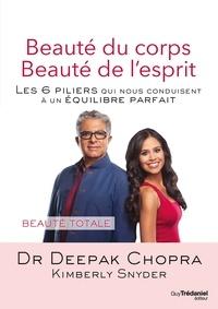 Docteur Deepak Chopra et Kimberly Snyder - Beauté du corps Beauté de l'esprit - Les 6 piliers qui nous conduisent à un équilibre parfait.