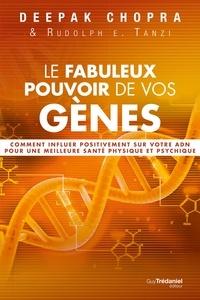 Docteur Deepak Chopra et Rudolph E. Tanzi - Le fabuleux pouvoir de vos gènes - Comment influer positivement sur votre ADN pour une meilleure santé physique et psychique.