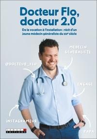 Docteur Flo - Docteur Flo, docteur 2.0 - De la vocation à l'installation : récit d'un jeune médecin généraliste du XXIe siècle.