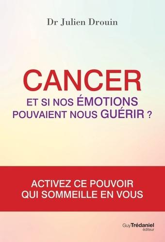 Cancer et si nos émotions pouvaient nous guérir - Docteur Julien Drouin
