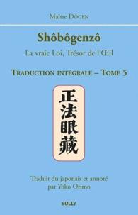 Dôgen - Shôbôgenzô, la vraie Loi, Trésor de l'Oeil - Traduction intégrale Tome 5.