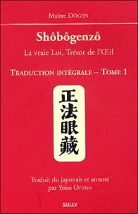 Dôgen - Shôbôgenzô, la vraie Loi, Trésor de l'Oeil - Traduction intégrale Tome 1.