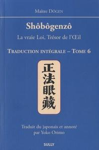 Dôgen - Shôbôgenzô, la vraie Loi, Trésor de l'Oeil - Traduction intégrale Tome 6.