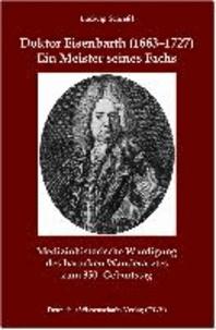 Doktor Eisenbarth (1663-1727). Ein Meister seines Fachs - Medizinhistorische Würdigung des barocken Wanderarztes zum 350. Geburtstag.