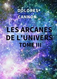 Dolores Cannon - Les Arcanes de l'Univers - Tome 3.