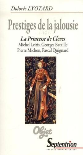 Prestiges de la jalousie. La Princesse de Clèves : Michel Leiris, Georges Bataille, Pierre Michon, Pascal Quignard