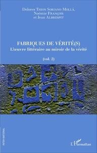 Dolores Thion Soriano-Molla et Noémie François - Fabriques de vérité(s) - Volume 2, L'oeuvre littéraire au miroir de la vérité.