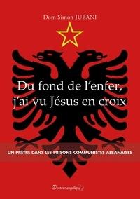 Dom Simon Jubani - Du fond de l'enfer, j'ai vu Jésus en croix - Un prêtre dans les prisons communistes albanaises.