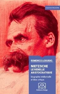 Domenico Losurdo - Nietzsche, le rebelle aristocratique - Biographie intellectuelle et bilan critique.
