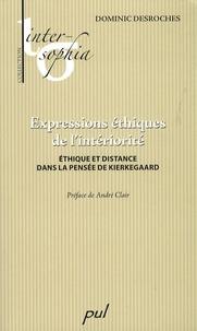 Dominic Desroches - Expressions éthiques de l'intériorité - Ethique et distance dans la pensée de Kierkegaard.