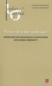 Dominic Desroches et Daniel Innerarity - Penser le temps politique - Entretiens philosophiques à contretemps avec Daniel Innerarity.