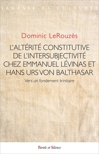 Dominic LeRouzès - L'altérité constitutive de l'intersubjectivité chez Emmanuel Levinas et Hans Urs Von Balthasar - Vers un fondement trinitaire.