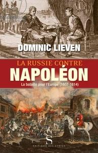 Dominic Lieven - La Russie contre Napoléon - La bataille pour l'Europe (1807-1814).