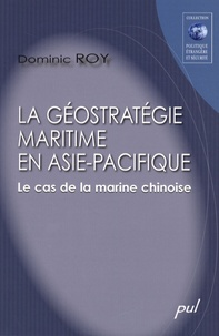 Dominic Roy - La géostratégie maritime en Asie-Pacifique - Le cas de la marine chinoise.