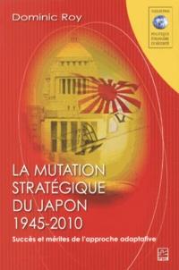 Dominic Roy - La mutation stratégique du Japon, 1945-2010 - Succès et mérites de l'approche adaptative.