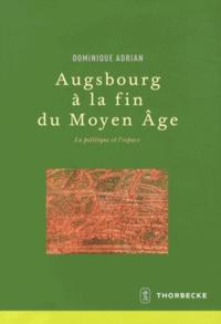 Dominique Adrian - Augsbourg à la fin du Moyen Age - La politique et l'espace.