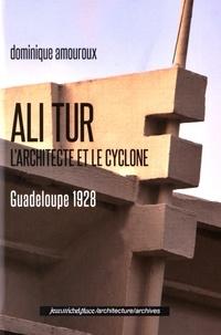 Dominique Amouroux - Ali Tur, l'architecte et le cyclone - Guadeloupe 1928.
